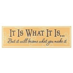 """I have """"It is what it is"""" framed twice in my apartment, different fonts, sizes, and locations so I have to notice at least one of them a day. I wish they had """"But it will become what you make it"""" under it like this. Maybe now is the time to add it! -d"""
