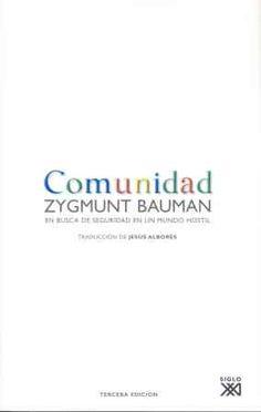 """""""Comunidad. En busca de seguridad en un mundo hostil"""" de Zygmunt Bauman   El privilegio de estar comunidad tiene un precio. La comunidad nos promete seguridad pero parece privarnos de la libertad, del derecho a ser nosotros mismos. La seguridad y la libertad son dos valores igualmente codiciados que difícilmente se reconciliarán.  Bauman evalúa esas oportunidades y peligros y  replantea con contundencia intelectual un asunto clave en la sociedad contemporánea.   Signatura: 316 BAU com…"""