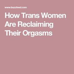 How Trans Women Are Reclaiming Their Orgasms