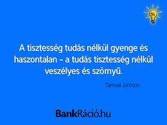 A tisztesség tudás nélkül gyenge és haszontalan - a tudás tisztesség nélkül veszélyes és szörnyű. - Samuel Johnson, www.bankracio.hu idézet