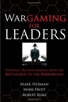 Wargaming for Leaders: Strategic Decision Making from the Battlefield to the Boardroom by Mark L. Herman, http://www.amazon.com/dp/0071596887/ref=cm_sw_r_pi_dp_Jlibrb09P8GBQ