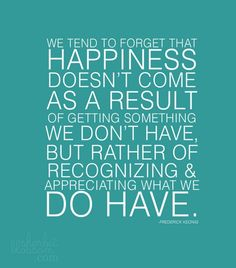 We tend to forget that happiness doesn't come as a result of getting something we don't have,  but rather of recognizing & appreciating what we do have -Frederick Keonig #quote #beinspired