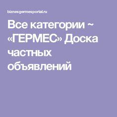 Все категории ~ «ГЕРМЕС» Доска частных объявлений