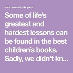 Some of life's greatest and hardest lessons can be found in the best children's books. Sadly,we didn't know this back when we were kids. It's important to revisit these as adults because sometimes it's only when we're older that we understand and fully appreciate the importantwords from our childhood books. Below are