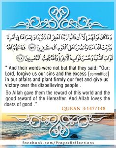 """Inspiring verses from Quran: """"And their words were not but that they said, """"Our Lord, forgive us our sins and the excess [committed] in our affairs and plant firmly our feet and give us victory over the disbelieving people."""" So Allah gave them the reward of this world and the good reward of the Hereafter. And Allah loves the doers of good."""" Quran 3:147/148"""