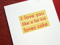 "Funny Valentine  - ""I Love You Like a Fat Kid Loves Cake"". $3.50, via Etsy."