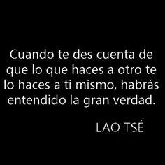 «Cuando te des cuenta de que lo que haces a otro te lo haces a ti mismo, habrás entendido la gran verdad.»  Lao Tsé