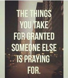 """The things we take for granted someone else is praying for""."