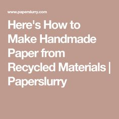 Here's How to Make Handmade Paper from Recycled Materials   Paperslurry