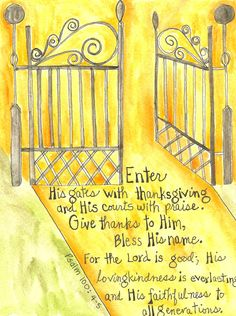 """Psalm """"Enter into his gates with thanksgiving, and into his courts with praise: be thankful unto him, and bless his name. For the LORD is good; his mercy is everlasting; and his truth endureth to all generations. Bible Art, Scripture Verses, Scriptures, Bible Words, Bible Quotes, Praise God Quotes, Psalm 100, The Lord Is Good, Illustrated Faith"""