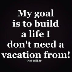 quote creating the life I don't have to take a vacation from - Google Search