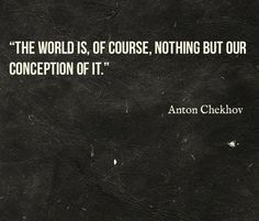 """""""The world is, of course, nothing but our conception of it"""" -Anton Chekhov"""