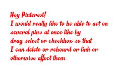 Hey, Pinterest, can we act on multiple pins at once? Sincerely, John LeMasney (I would really like to be able to act on several pins at once by drag select or checkbox so that I can delete or reboard or link or otherwise affect them)