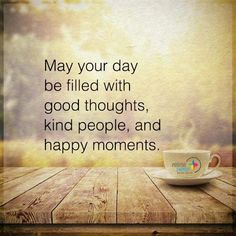 May your day be filled with good thoughts kind people and happy moments