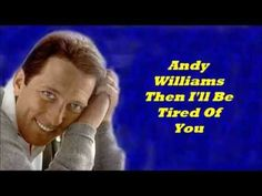 Andy Williams...........Then I'll Be Tired Of You.