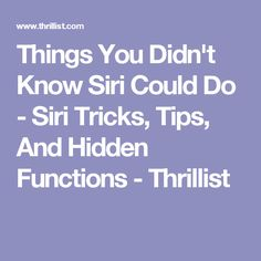Things You Didn't Know Siri Could Do - Siri Tricks, Tips, And Hidden Functions - Thrillist