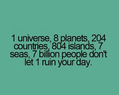 1 universe, 8 planets, 204 countries, 804 islands, 7 seas, 7 billion people. Don't let one person ruin your day.