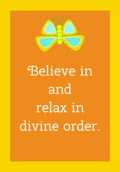 Believe in and relax in divine order.