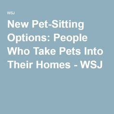 New Pet-Sitting Options: People Who Take Pets Into Their Homes - WSJ