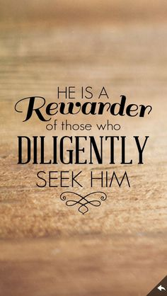 """Hebrews 11:6 The great promise to those who seek the Lord is that he will be found. """"If you seek him, he will be found by you"""" (1 Chronicles 28:9). And when he is found, there is great reward. """"Whoever would draw near to God must believe that he exists and that he rewards those who seek him"""" (Hebrews 11:6). God himself is our greatest reward. And when we have him, we have everything. Read more.. click on picture twice"""