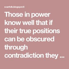 Those in power know well that if their true positions can be obscured through contradiction they can never be shown to be wrong and therefore can't ever be opposed effectively. When citizens can no longer differentiate between truth and fiction, they are easier to control.