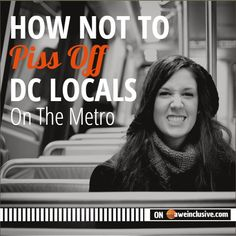 Tourists should recognize the culture of the Metro if they want to avoid pissing off the locals in Washington, DC.  Here's how not to piss off DC Locals on the Metro.