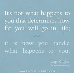 Its not what happens to you that determines how far you will go in life; it is how you handle what happens to you. -Zig Ziglar