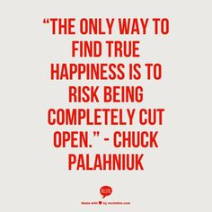 The only way to find true happiness is to risk being completely cut open. Meaningful Quotes, Inspirational Quotes, Happy Quotes, Life Quotes, Favorite Quotes, Best Quotes, True Happiness, Happiness Quotes, Chuck Palahniuk