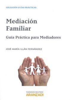 Mediación familiar : guía práctica para mediadores / José María Illán Fernández. Cizur Menor (Navarra) : Aranzadi Thomson Reuters, 2013. Sig. 304 Ill