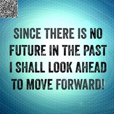 Since there is no future in the past I shall look ahead to move forward.