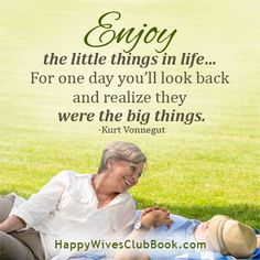 """Enjoy the little things in life...for one day you'll look back and realize they were the big things."" -Kurt Vonnegut"
