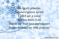 My lovely princess, You have grown so tall, I don't say a word, But you know it all, Thanks for your love and support, Happy birthday my little princess!