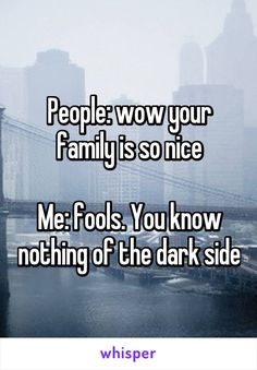 People: wow your family is so nice  Me: fools. You know nothing of the dark side