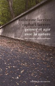 Penser et agir avec la nature : Une enquête philosophique / Catherine Larrère, Raphaël Larrère      http://bu.univ-angers.fr/rechercher/description?notice=000800387