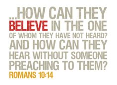 But how can they call on him to save them unless they believe in him? And how can they believe in him if they have never heard about him? And how can they hear about him unless someone tells them?  -Romans 10:14