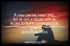 A man can fail many times, but he isn't a failure until he begins to blame somebody else. -John Burroughs