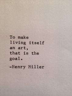 To make living itself an art—that is the goal. -Henry Miller Quote #quote #quotes #quoteoftheday