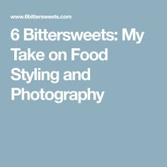 6 Bittersweets: My Take on Food Styling and Photography