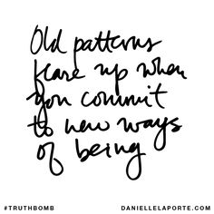 Old patterns flare up when you commit to new ways of being. Your inbox wants @DanielleLaPorte's #Truthbombs. Get some: http://www.daniellelaporte.com/truthbomb/