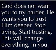 God Does Not Want You To Try Harder, He Wants You To Trust Him Deeper life quotes quotes quote god god quotes life quotes and sayings Trust God Faith Quotes, Bible Quotes, Me Quotes, Trusting God Quotes, More To Life Quotes, Encouragement Quotes For Men, Gods Plan Quotes, 2015 Quotes, Gods Love Quotes