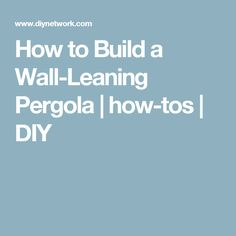 How to Build a Wall-Leaning Pergola | how-tos | DIY