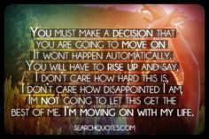 You must make a decision that you are going to move on. It wont happen automatically. You will have to rise up and say, I don't care how hard this is, I don't care how disappointed I am, I'm not going to let this get the best of me. Im moving on with my life. - Joel Osteen