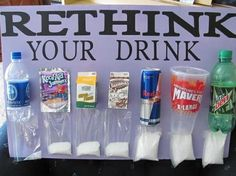 sugar count in each drink - Good to know and would make a good science project for a kid. Good health/math lesson. Have students read label, measure/weigh sugar, compare quantities, etc.
