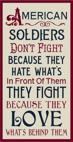 American soldiers don't fight because they hate what's in front of them. They fight because they love what's behind them. And we are blessed because they do! Patriotic Pictures, Patriotic Quotes, Patriotic Shirts, Patriotic Party, Military Quotes, Military Love, Military Signs, Military Soldier, Great Quotes