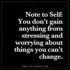 Note to Self: You don't gain anything from stressing and worrying about things you can't change.