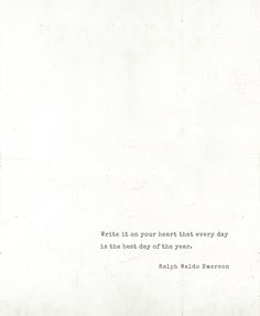 """""""Write it on your heart that every day is the best day of the year."""" -Ralph Waldo Emerson via Besotted Blog"""