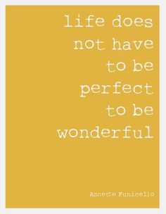 Life doesn't have to be perfect...