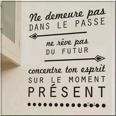 Do not stay in the past, do not dream of the future, concentrate your mind on the present moment.