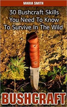 Amazon.com: Bushcraft: 30 Bushcraft Skills You Need To Know To Survive In The Wild: (Bushcraft, Bushcraft Survival, Bushcraft Basics, Bushcraft Shelter, Survival, ... Survival, Survival Books, Bushcraft)) eBook: Maria Smith: Kindle Store