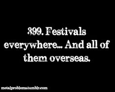 :( -- so true. So true -- so many metal festivals... in Europe.